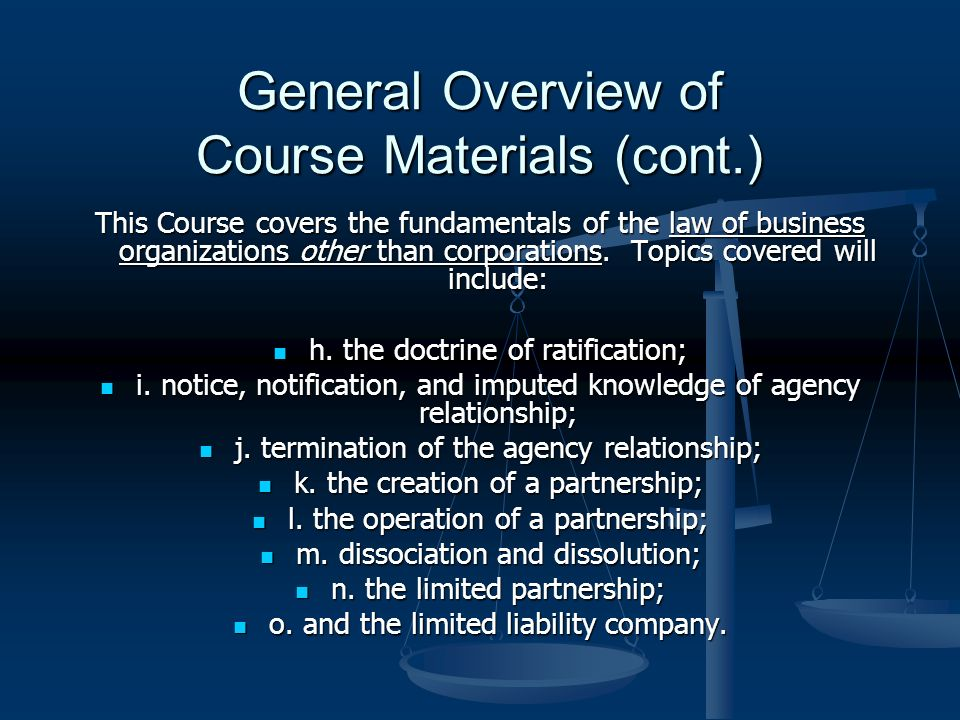 General Overview of Course Materials (cont.) This Course covers the fundamentals of the law of business organizations other than corporations.