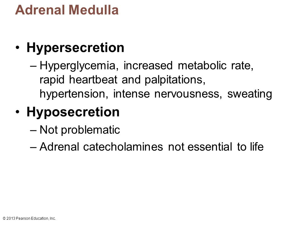 © 2013 Pearson Education, Inc. Adrenal Medulla Hypersecretion –Hyperglycemia, increased metabolic rate, rapid heartbeat and palpitations, hypertension