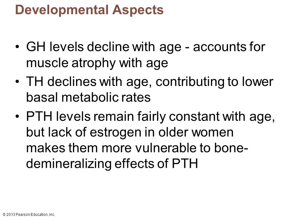 © 2013 Pearson Education, Inc. Developmental Aspects GH levels decline with age - accounts for muscle atrophy with age TH declines with age, contribut