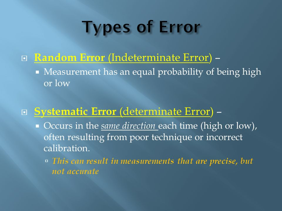 Random Error (Indeterminate Error) – Measurement has an equal probability of being high or low Systematic Error (determinate Error) – Occurs in the sa