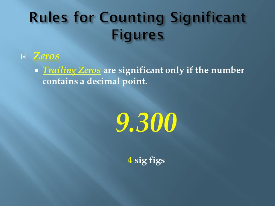 Zeros Trailing Zeros are significant only if the number contains a decimal point. 9.300 4 sig figs