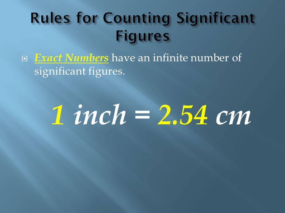 Exact Numbers have an infinite number of significant figures. 1 inch = 2.54 cm