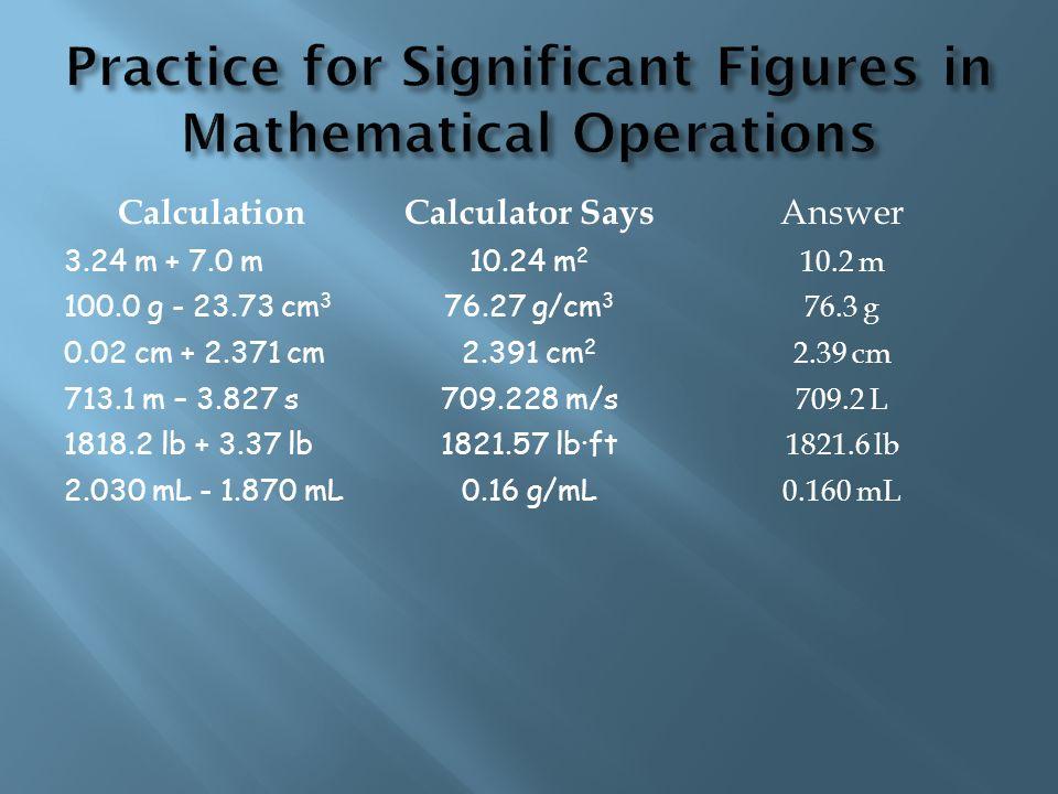 CalculationCalculator Says 3.24 m + 7.0 m10.24 m 2 100.0 g - 23.73 cm 3 76.27 g/cm 3 0.02 cm + 2.371 cm2.391 cm 2 713.1 m – 3.827 s709.228 m/s 1818.2 lb + 3.37 lb1821.57 lb·ft 2.030 mL - 1.870 mL0.16 g/mL Answer 10.2 m 76.3 g 2.39 cm 709.2 L 1821.6 lb 0.160 mL