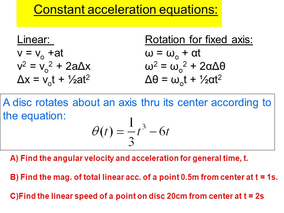 Constant acceleration equations: Linear: Rotation for fixed axis: v = v o +atω = ω o + αt v 2 = v o 2 + 2aΔxω 2 = ω o 2 + 2αΔθ Δx = v o t + ½at 2 Δθ =