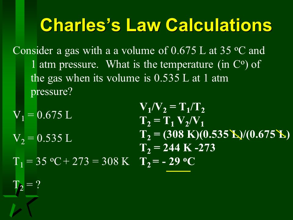 Charless Law Calculations Consider a gas with a a volume of 0.675 L at 35 o C and 1 atm pressure. What is the temperature (in C o ) of the gas when it