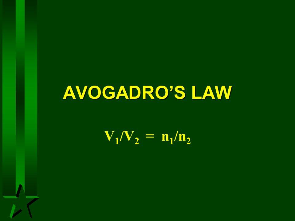 AVOGADROS LAW V 1 /V 2 = n 1 /n 2