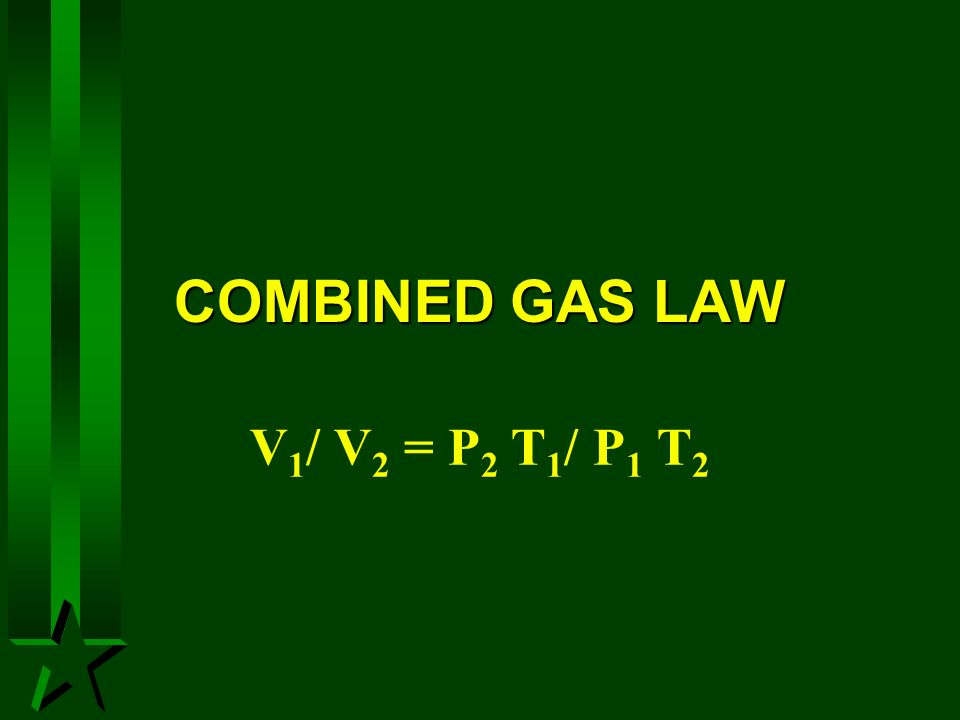 COMBINED GAS LAW V 1 / V 2 = P 2 T 1 / P 1 T 2