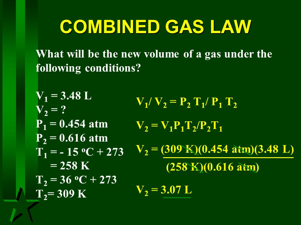 COMBINED GAS LAW V 1 / V 2 = P 2 T 1 / P 1 T 2 V 2 = V 1 P 1 T 2 /P 2 T 1 V 2 = (309 K)(0.454 atm)(3.48 L) (258 K)(0.616 atm) V 2 = 3.07 L What will b