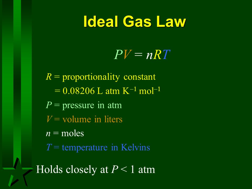 Ideal Gas Law PV = nRT R = proportionality constant = 0.08206 L atm mol P = pressure in atm V = volume in liters n = moles T = temperature in Kelvins