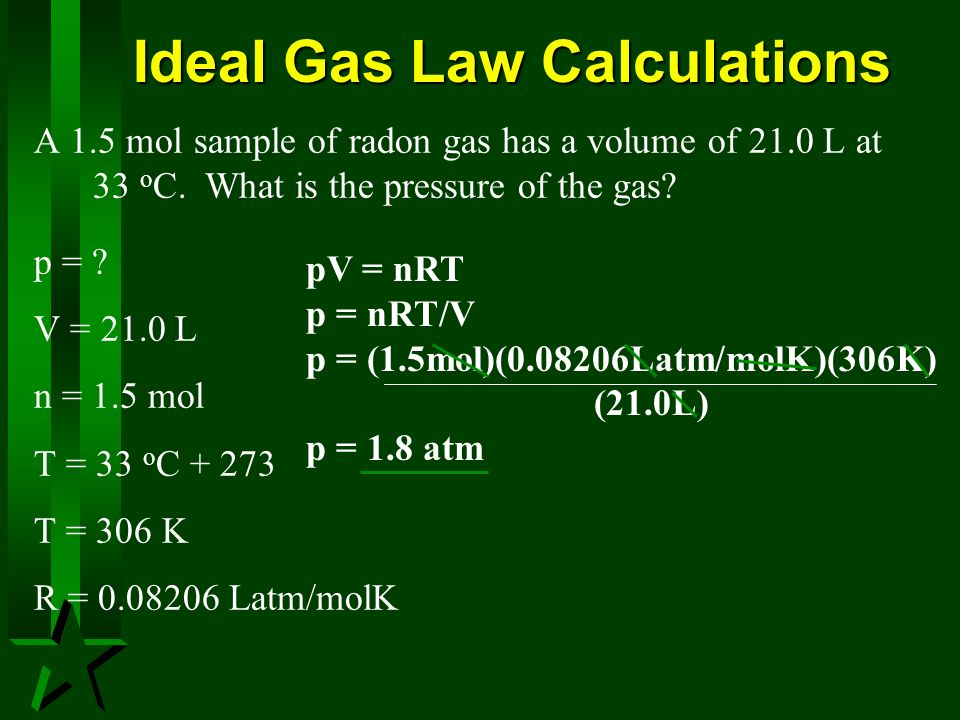Ideal Gas Law Calculations A 1.5 mol sample of radon gas has a volume of 21.0 L at 33 o C. What is the pressure of the gas? p = ? V = 21.0 L n = 1.5 m
