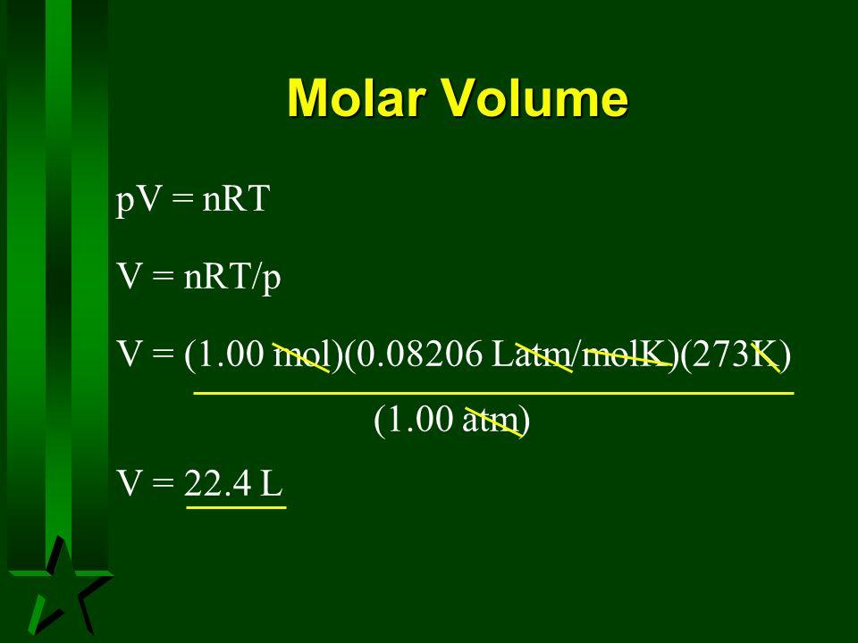 Molar Volume pV = nRT V = nRT/p V = (1.00 mol)(0.08206 Latm/molK)(273K) (1.00 atm) V = 22.4 L