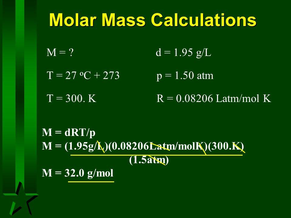Molar Mass Calculations M = ? d = 1.95 g/L T = 27 o C + 273 p = 1.50 atm T = 300. K R = 0.08206 Latm/mol K M = dRT/p M = (1.95g/L)(0.08206Latm/molK)(3