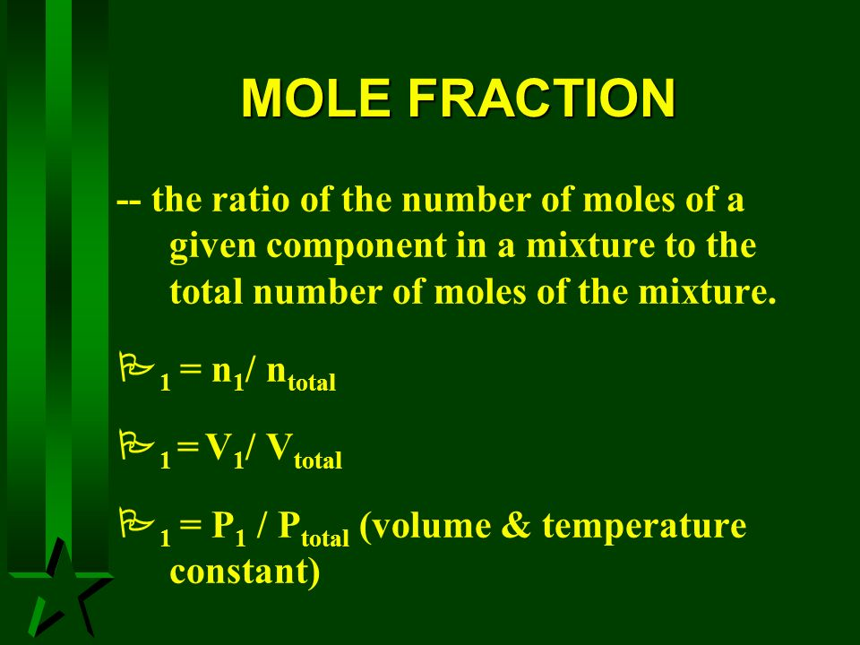 MOLE FRACTION -- the ratio of the number of moles of a given component in a mixture to the total number of moles of the mixture. 1 = n 1 / n total 1 =