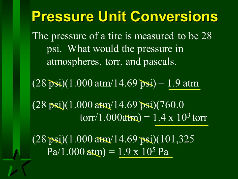 Pressure Unit Conversions The pressure of a tire is measured to be 28 psi. What would the pressure in atmospheres, torr, and pascals. (28 psi)(1.000 a