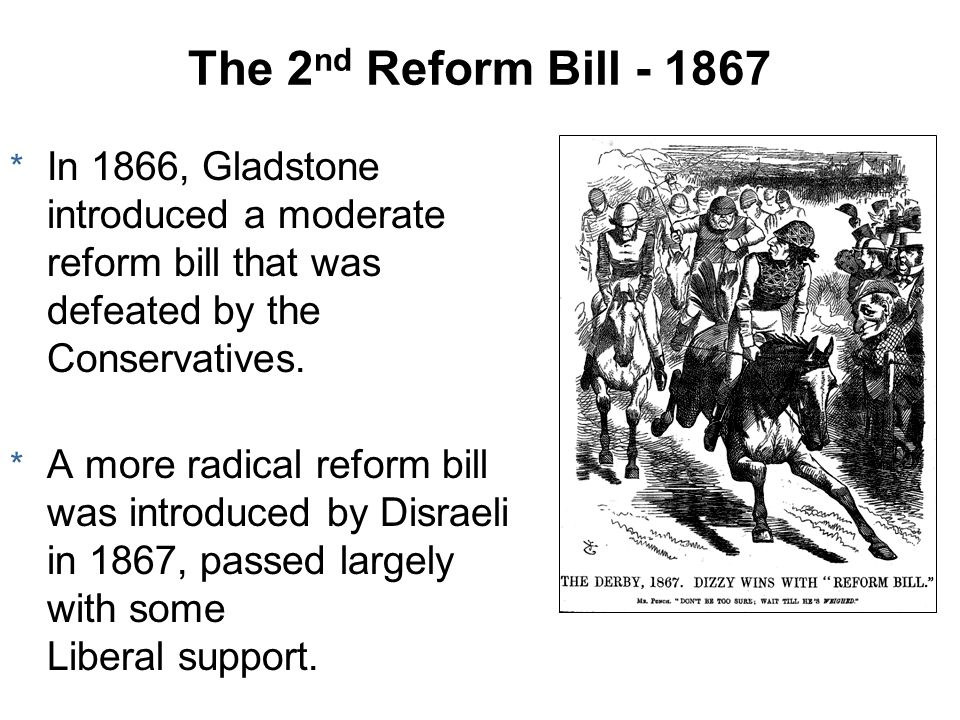 The 2 nd Reform Bill - 1867 * In 1866, Gladstone introduced a moderate reform bill that was defeated by the Conservatives. * A more radical reform bil