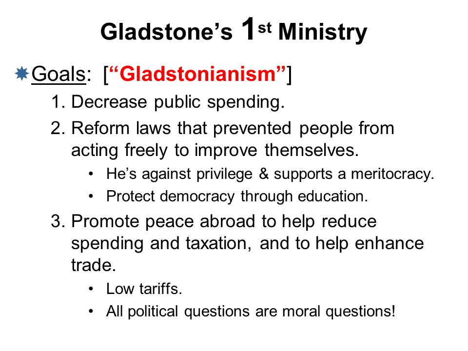 Gladstones 1 st Ministry Goals: [Gladstonianism] 1.Decrease public spending. 2.Reform laws that prevented people from acting freely to improve themsel