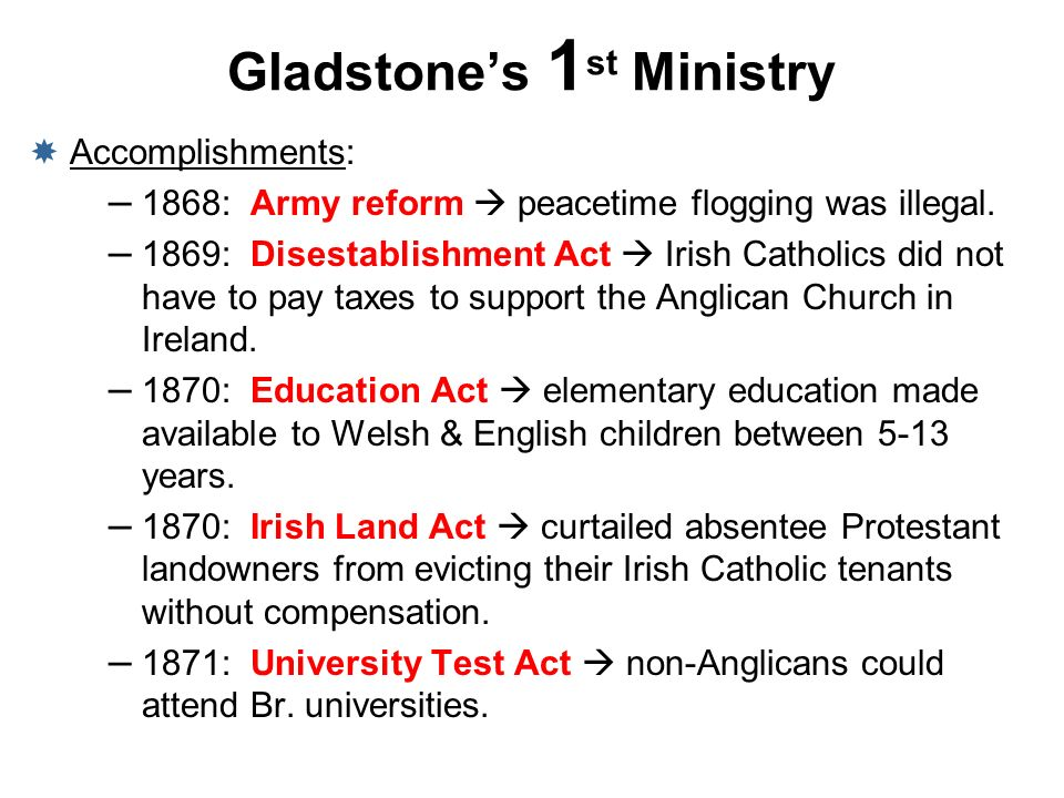 Gladstones 1 st Ministry Accomplishments: – 1868: Army reform peacetime flogging was illegal. – 1869: Disestablishment Act Irish Catholics did not hav