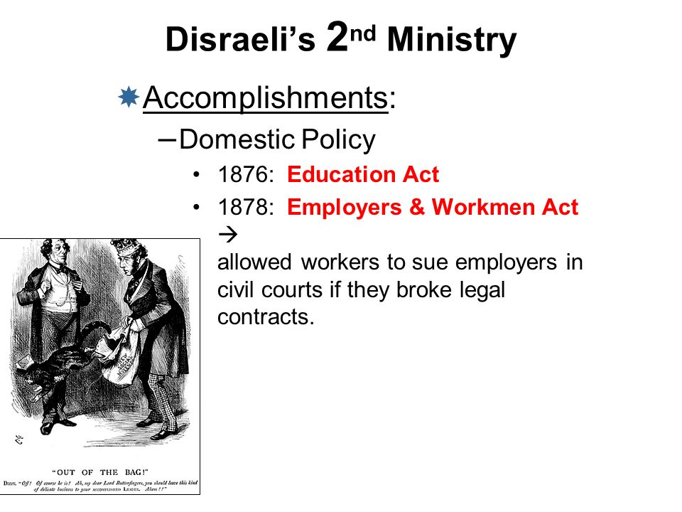 Disraelis 2 nd Ministry Accomplishments: – Domestic Policy 1876: Education Act 1878: Employers & Workmen Act allowed workers to sue employers in civil
