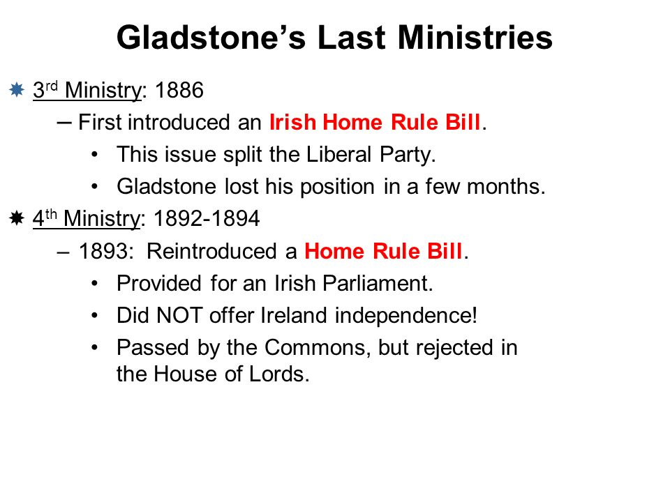 Gladstones Last Ministries 3 rd Ministry: 1886 – First introduced an Irish Home Rule Bill. This issue split the Liberal Party. Gladstone lost his posi