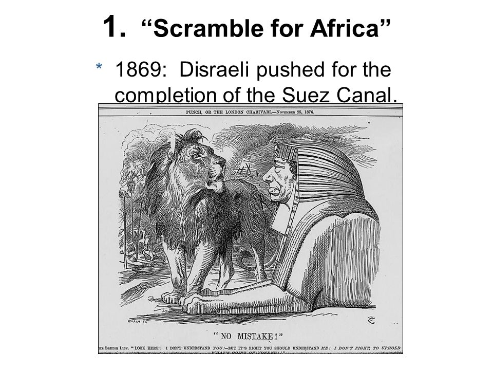 1. Scramble for Africa * 1869: Disraeli pushed for the completion of the Suez Canal.