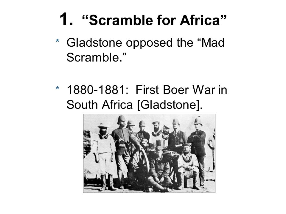 1. Scramble for Africa * Gladstone opposed the Mad Scramble. * 1880-1881: First Boer War in South Africa [Gladstone].