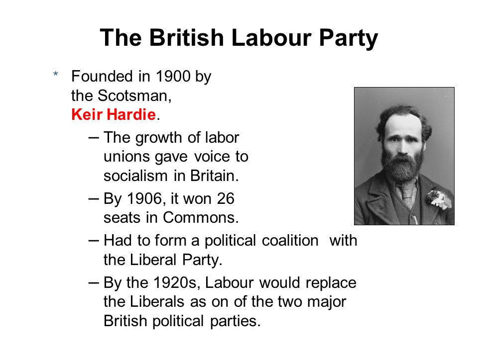 * Founded in 1900 by the Scotsman, Keir Hardie. – The growth of labor unions gave voice to socialism in Britain. – By 1906, it won 26 seats in Commons