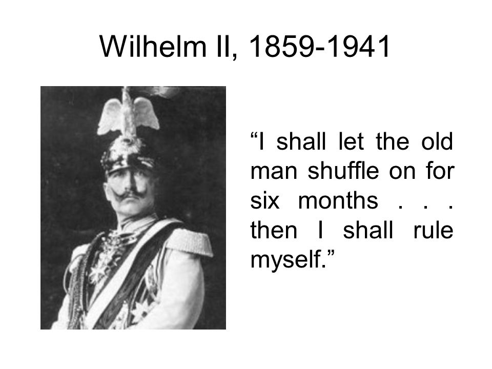Wilhelm II, 1859-1941 I shall let the old man shuffle on for six months... then I shall rule myself.