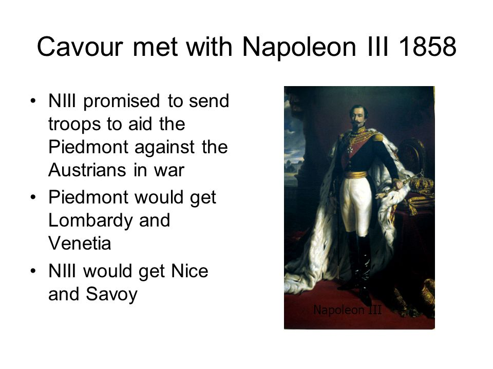 Cavour met with Napoleon III 1858 NIII promised to send troops to aid the Piedmont against the Austrians in war Piedmont would get Lombardy and Veneti