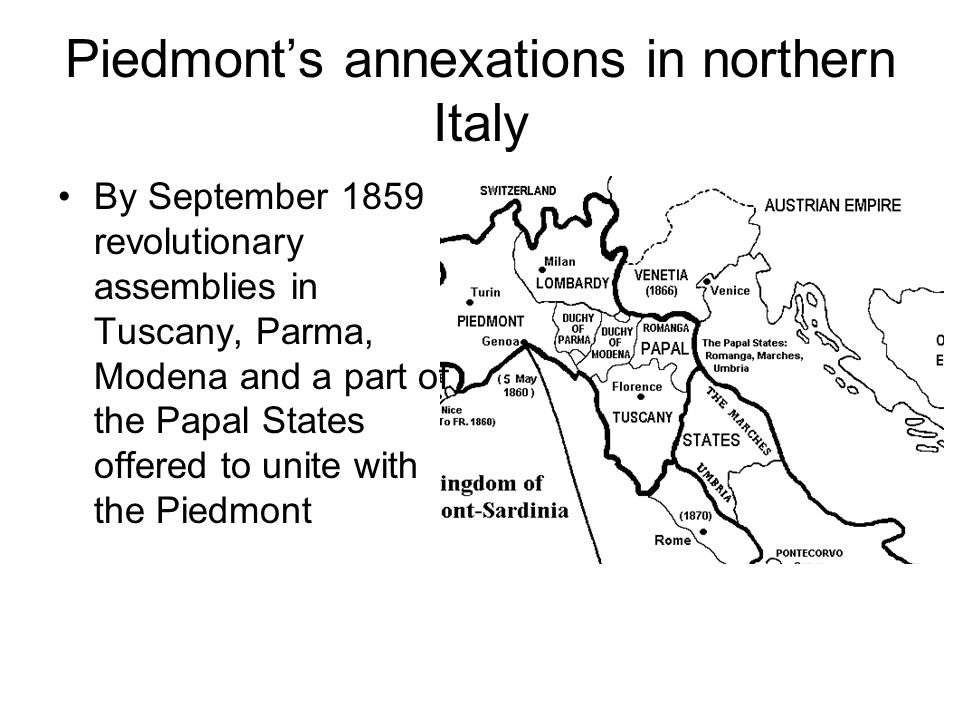 Piedmonts annexations in northern Italy By September 1859 revolutionary assemblies in Tuscany, Parma, Modena and a part of the Papal States offered to