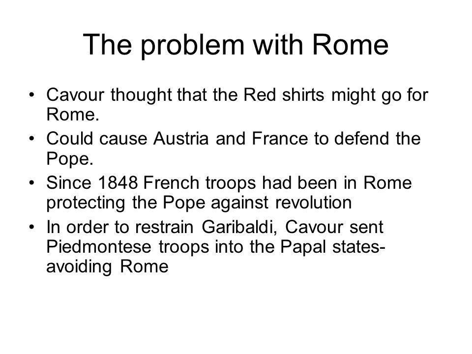 The problem with Rome Cavour thought that the Red shirts might go for Rome. Could cause Austria and France to defend the Pope. Since 1848 French troop