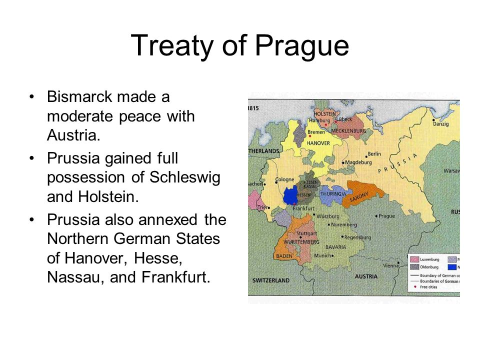 Treaty of Prague Bismarck made a moderate peace with Austria. Prussia gained full possession of Schleswig and Holstein. Prussia also annexed the North