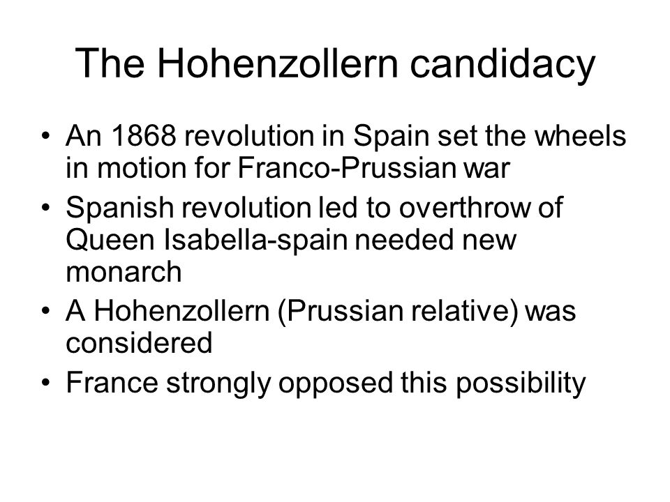 The Hohenzollern candidacy An 1868 revolution in Spain set the wheels in motion for Franco-Prussian war Spanish revolution led to overthrow of Queen I
