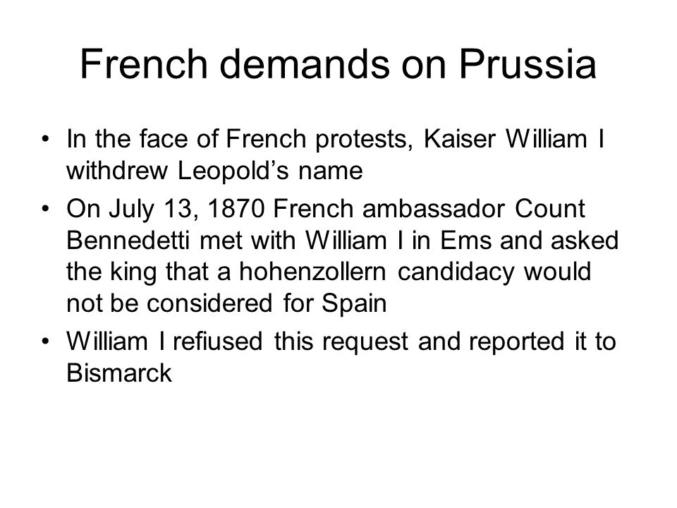 French demands on Prussia In the face of French protests, Kaiser William I withdrew Leopolds name On July 13, 1870 French ambassador Count Bennedetti