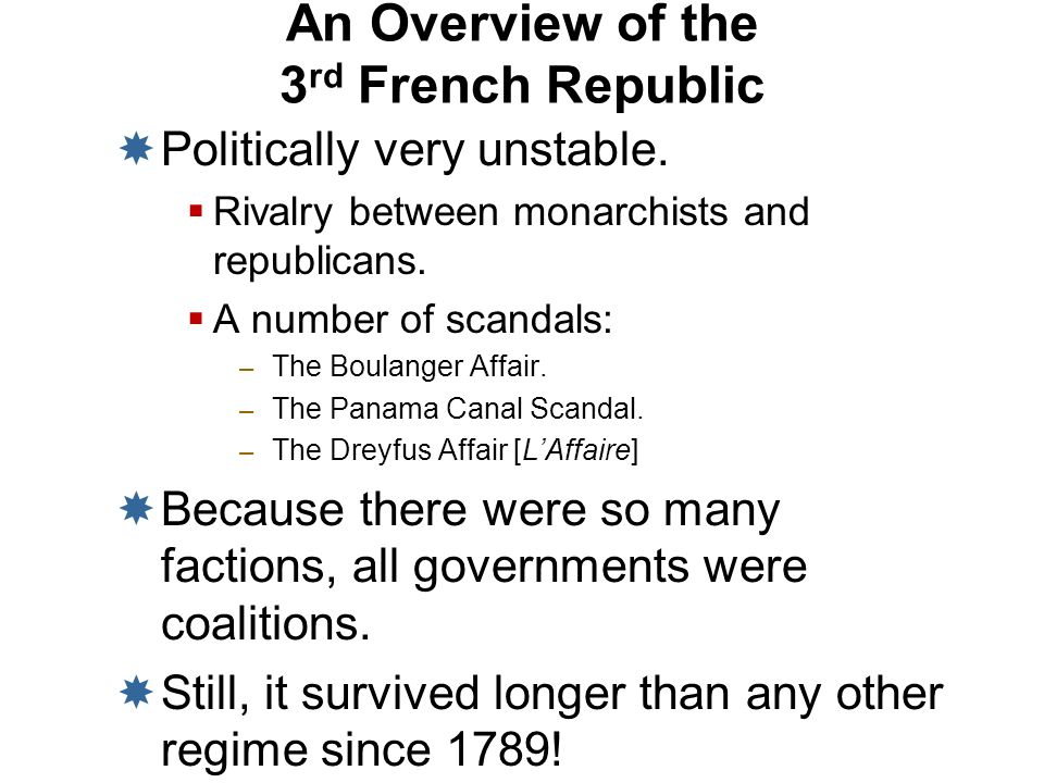 An Overview of the 3 rd French Republic Politically very unstable. Rivalry between monarchists and republicans. A number of scandals: – The Boulanger