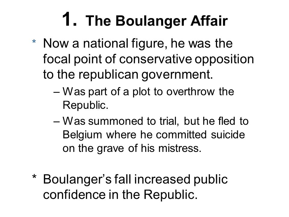 1. The Boulanger Affair * Now a national figure, he was the focal point of conservative opposition to the republican government. –Was part of a plot t