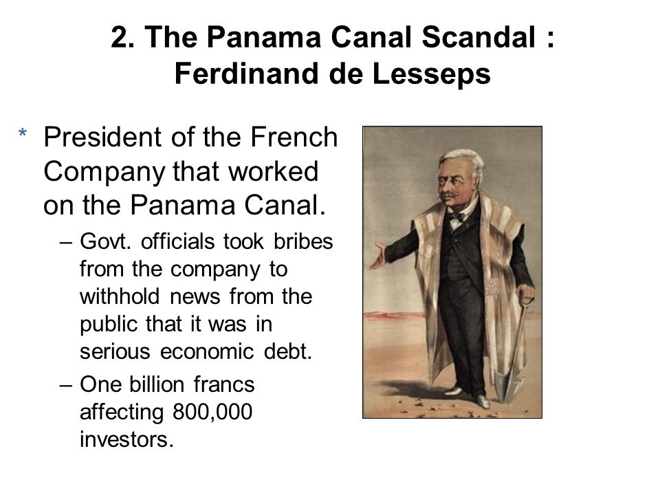 2. The Panama Canal Scandal : Ferdinand de Lesseps * President of the French Company that worked on the Panama Canal. –Govt. officials took bribes fro