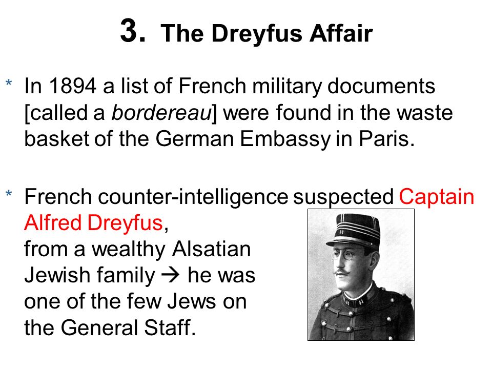 3. The Dreyfus Affair * In 1894 a list of French military documents [called a bordereau] were found in the waste basket of the German Embassy in Paris