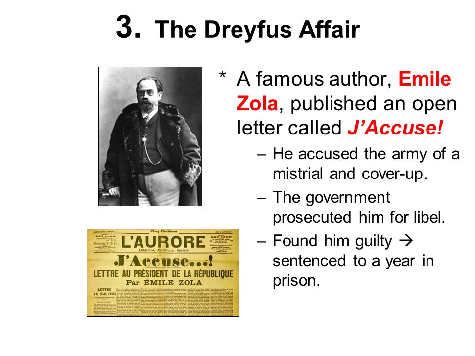 3. The Dreyfus Affair *A famous author, Emile Zola, published an open letter called JAccuse! –He accused the army of a mistrial and cover-up. –The gov