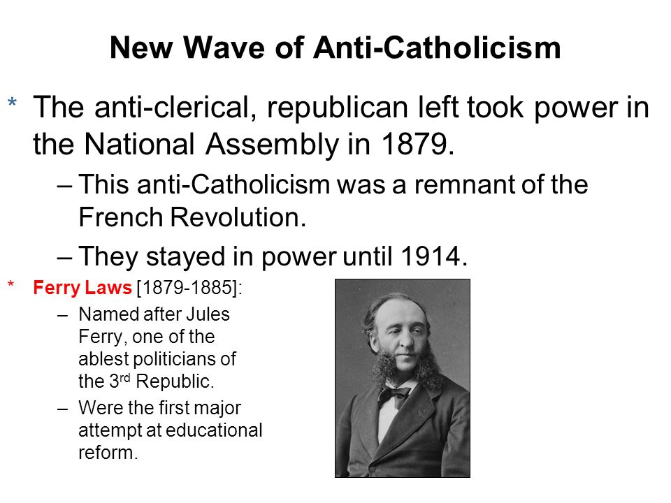 New Wave of Anti-Catholicism * The anti-clerical, republican left took power in the National Assembly in 1879. –This anti-Catholicism was a remnant of