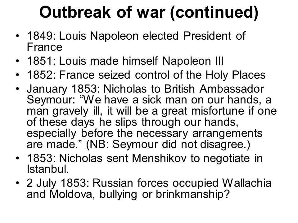 Outbreak of war (continued) 1849: Louis Napoleon elected President of France 1851: Louis made himself Napoleon III 1852: France seized control of the