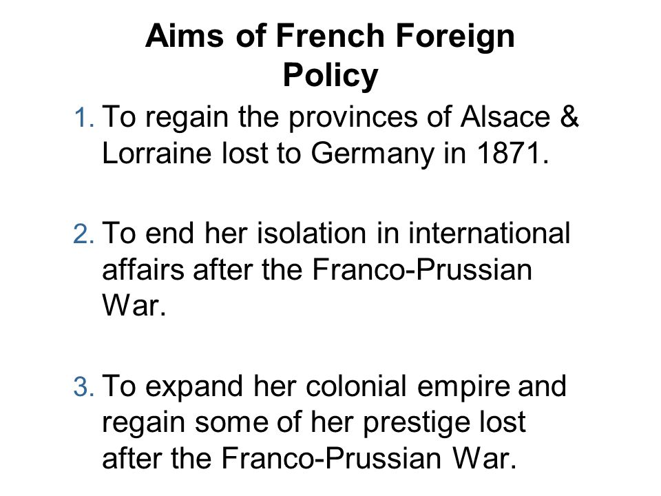 Aims of French Foreign Policy 1. To regain the provinces of Alsace & Lorraine lost to Germany in 1871. 2. To end her isolation in international affair