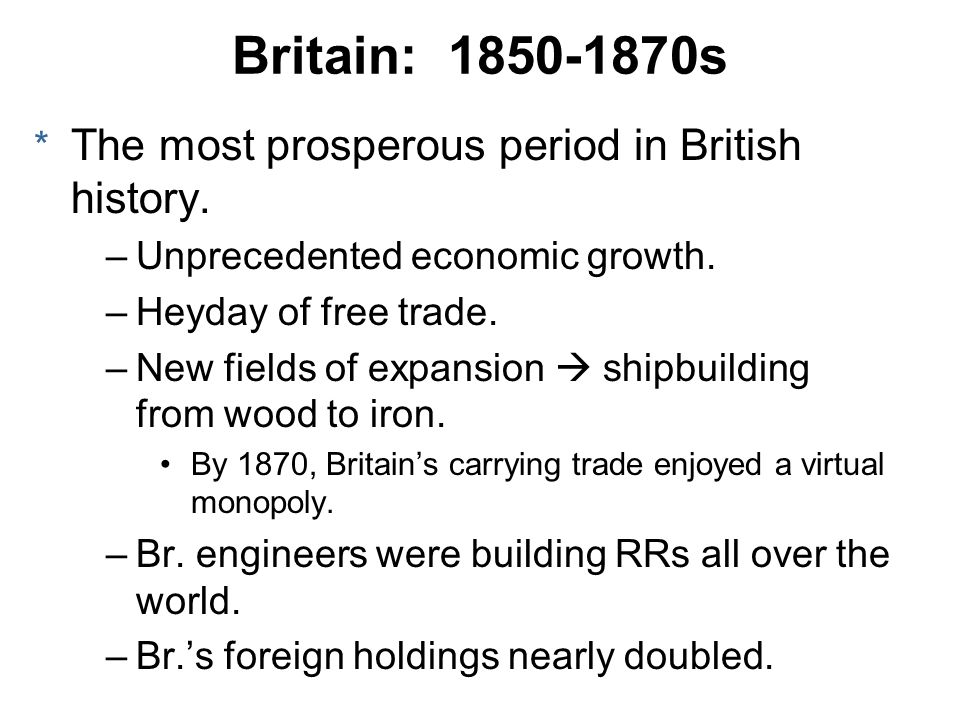 Britain: 1850-1870s * The most prosperous period in British history. –Unprecedented economic growth. –Heyday of free trade. –New fields of expansion s