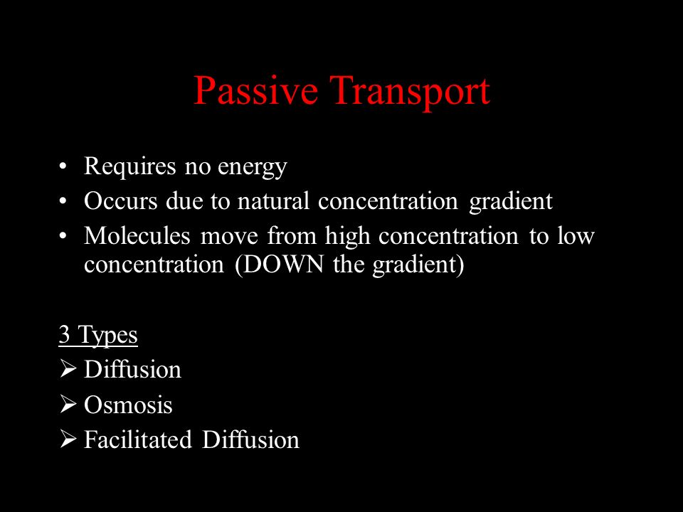 Passive Transport Requires no energy Occurs due to natural concentration gradient Molecules move from high concentration to low concentration (DOWN th