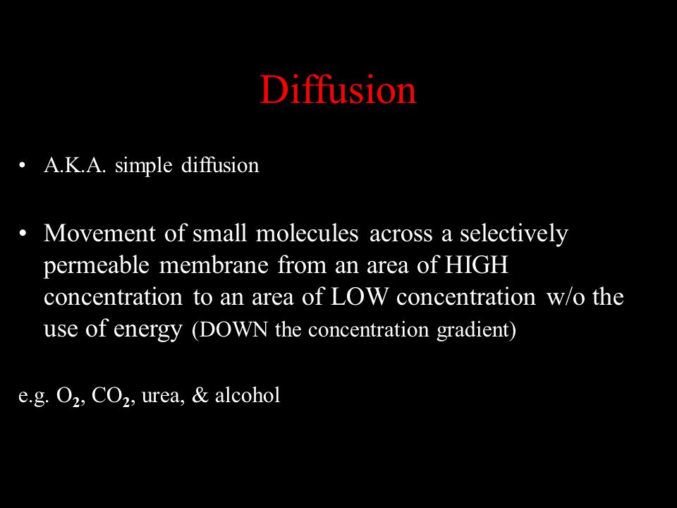 A.K.A. simple diffusion Movement of small molecules across a selectively permeable membrane from an area of HIGH concentration to an area of LOW conce