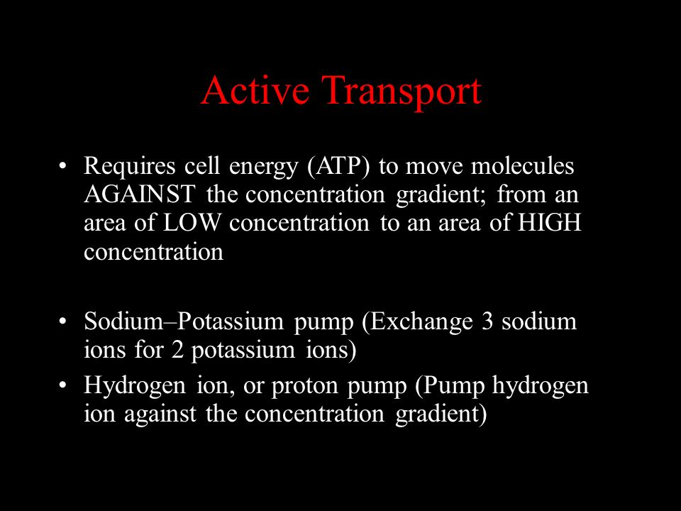 Active Transport Requires cell energy (ATP) to move molecules AGAINST the concentration gradient; from an area of LOW concentration to an area of HIGH