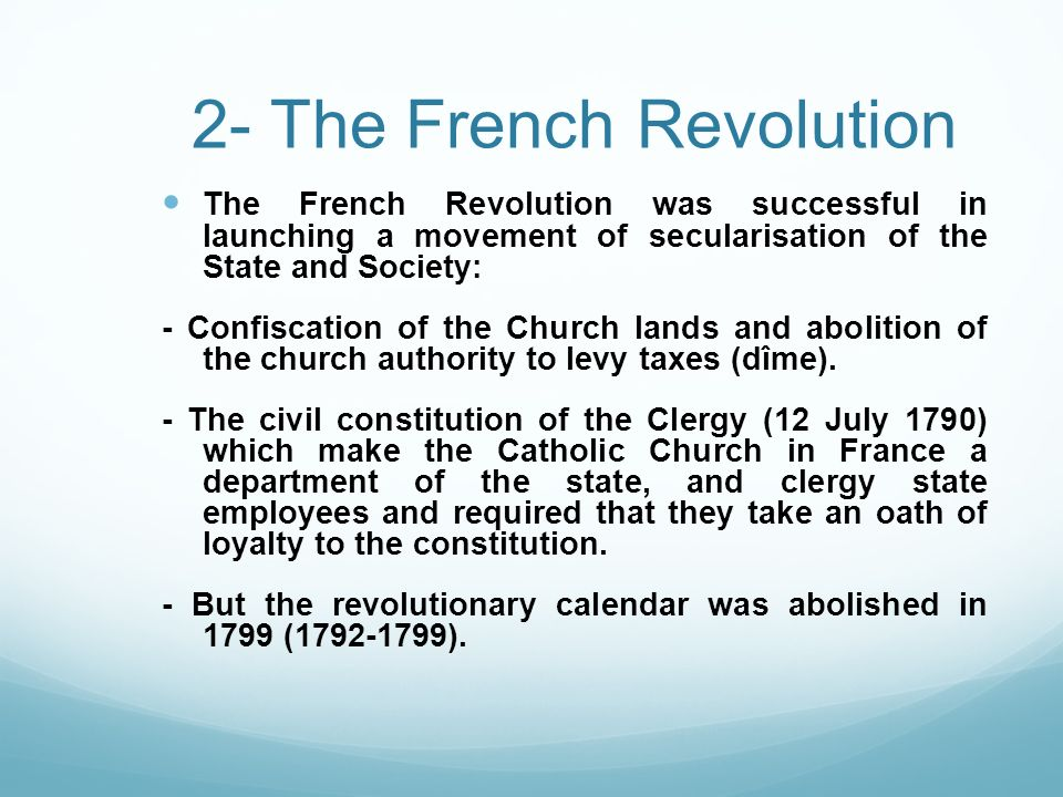 2- The French Revolution The French Revolution was successful in launching a movement of secularisation of the State and Society: - Confiscation of th
