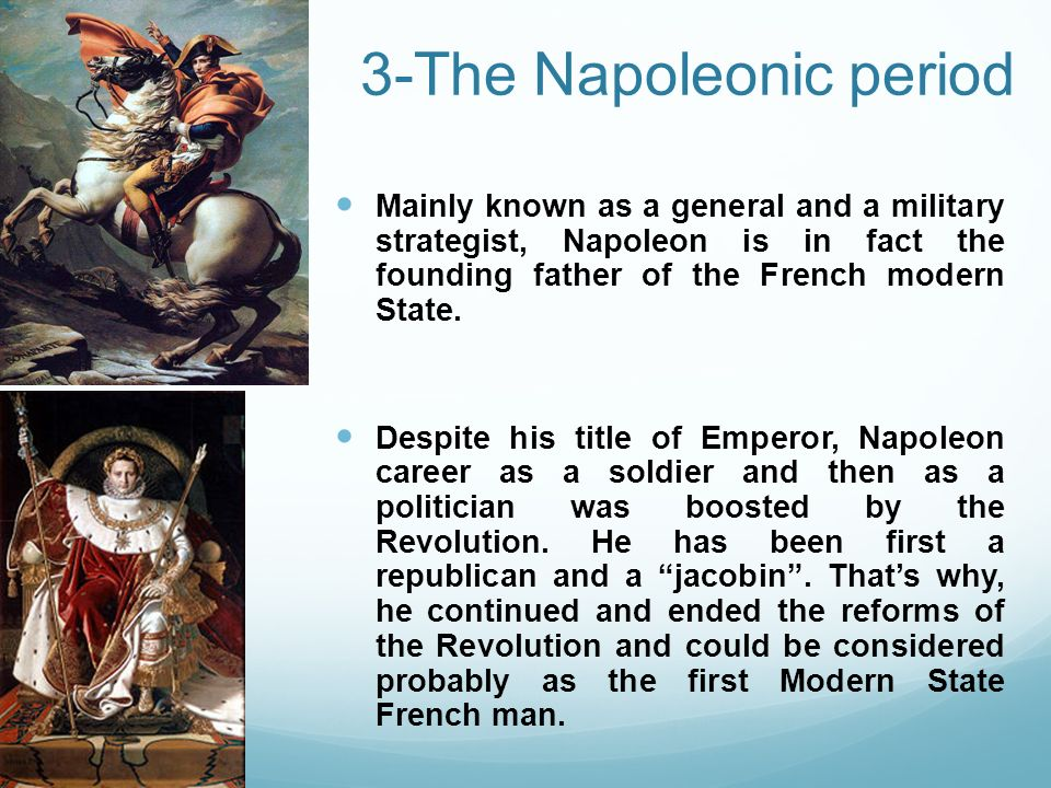 3-The Napoleonic period Mainly known as a general and a military strategist, Napoleon is in fact the founding father of the French modern State. Despi