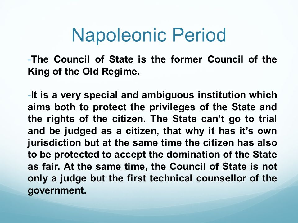 Napoleonic Period -The Council of State is the former Council of the King of the Old Regime. -It is a very special and ambiguous institution which aim