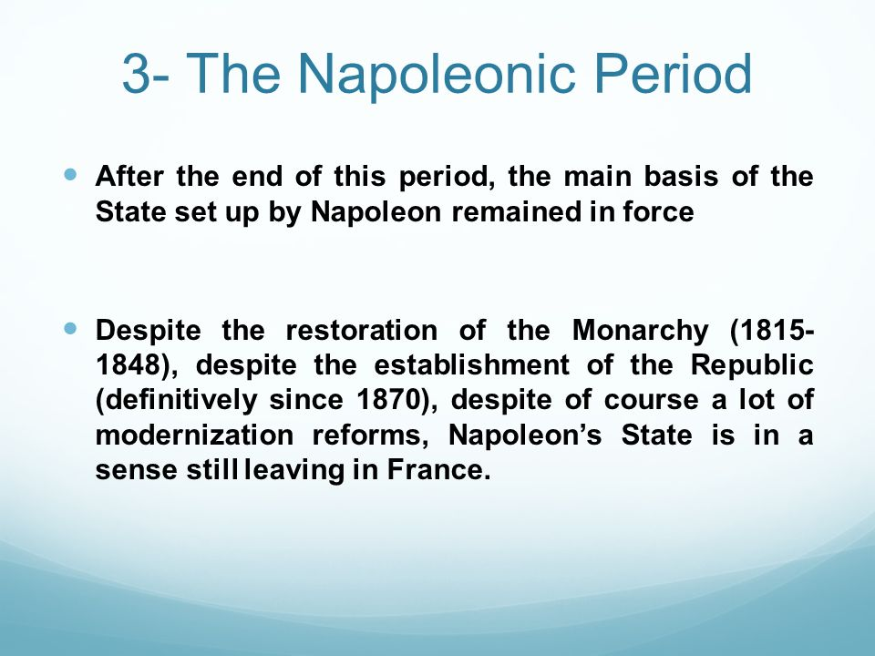 3- The Napoleonic Period After the end of this period, the main basis of the State set up by Napoleon remained in force Despite the restoration of the