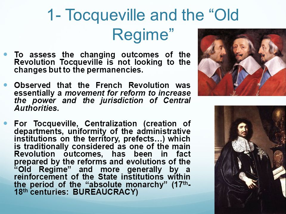 1- Tocqueville and the Old Regime To assess the changing outcomes of the Revolution Tocqueville is not looking to the changes but to the permanencies.